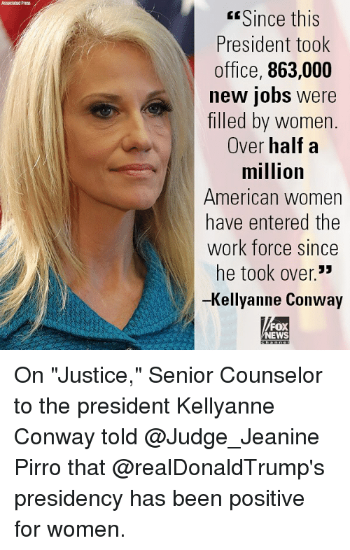"Kellyanne: Assoclated Press  Since this  President took  office, 863,000  new jobs were  filled by women.  Over half a  million  American women  have entered the  Work force since  he took over.""  -Kellyanne Conway  FOX  NEWS On ""Justice,"" Senior Counselor to the president Kellyanne Conway told @Judge_Jeanine Pirro that @realDonaldTrump's presidency has been positive for women."