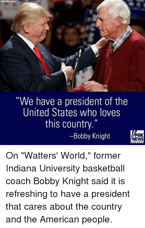 """Basketball, Memes, and News: ASSOCWED PRESS  """"We have a president of the  United States who loves  this country.""""  Bobby Knight  FOX  NEWS On """"Watters' World,"""" former Indiana University basketball coach Bobby Knight said it is refreshing to have a president that cares about the country and the American people."""