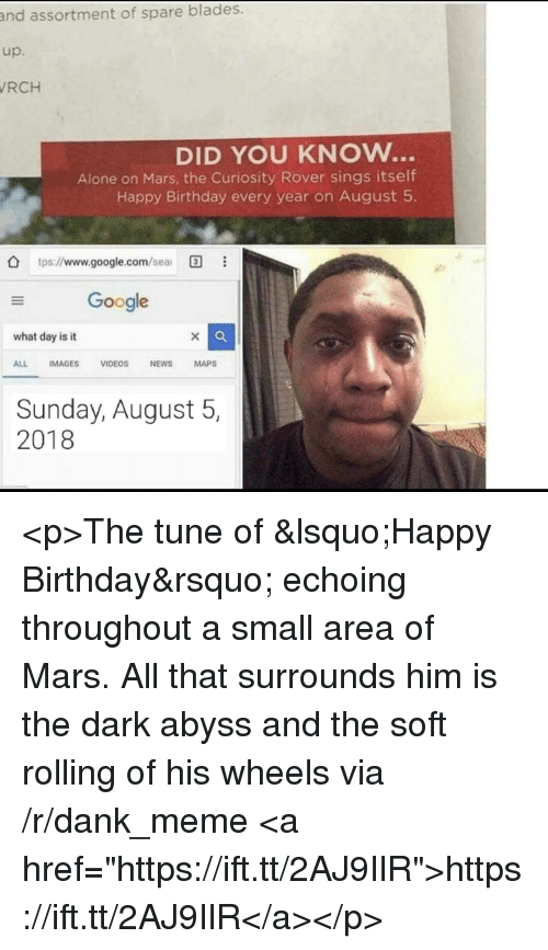"""Being Alone, Birthday, and Dank: assortment of spare blades.  up.  RCH  and  DID YOU KNOw...  Alone on Mars, the Curiosity Rover sings itself  Happy Birthday every year on August 5  O tps://www.google.com/sea  Google  what day is it  ALL IMAGES VIDEOS NEWS MAPS  Sunday, August 5,  2018 <p>The tune of 'Happy Birthday' echoing throughout a small area of Mars. All that surrounds him is the dark abyss and the soft rolling of his wheels via /r/dank_meme <a href=""""https://ift.tt/2AJ9IlR"""">https://ift.tt/2AJ9IlR</a></p>"""