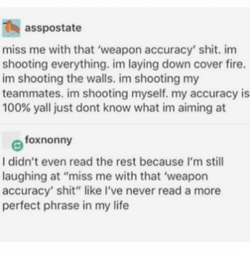 "Anaconda, Fire, and Ironic: asspostate  miss me with that 'weapon accuracy' shit. im  shooting everything. im laying down cover fire.  im shooting the walls. im shooting my  teammates. im shooting myself. my accuracy is  100% yall just dont know what im aiming at  foxnonny  I didn't even read the rest because I'm still  laughing at ""miss me with that 'weapon  accuracy' shit"" like I've never read a more  perfect phrase in my life"