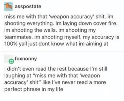 "accuracy: asspostate  miss me with that 'weapon accuracy' shit. im  shooting everything. im laying down cover fire.  im shooting the walls. im shooting my  teammates. im shooting myself. my accuracy is  100% yall just dont know what im aiming at  foxnonny  I didn't even read the rest because I'm still  laughing at ""miss me with that 'weapon  accuracy' shit"" like I've never read a more  perfect phrase in my life"