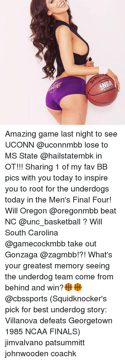 Basketball, Finals, and Memes: Assum nly Amazing game last night to see UCONN @uconnmbb lose to MS State @hailstatembk in OT!!! Sharing 1 of my fav BB pics with you today to inspire you to root for the underdogs today in the Men's Final Four! Will Oregon @oregonmbb beat NC @unc_basketball ? Will South Carolina @gamecockmbb take out Gonzaga @zagmbb!?! What's your greatest memory seeing the underdog team come from behind and win?🏀🏀 @cbssports (Squidknocker's pick for best underdog story: Villanova defeats Georgetown 1985 NCAA FINALS) jimvalvano patsummitt johnwooden coachk