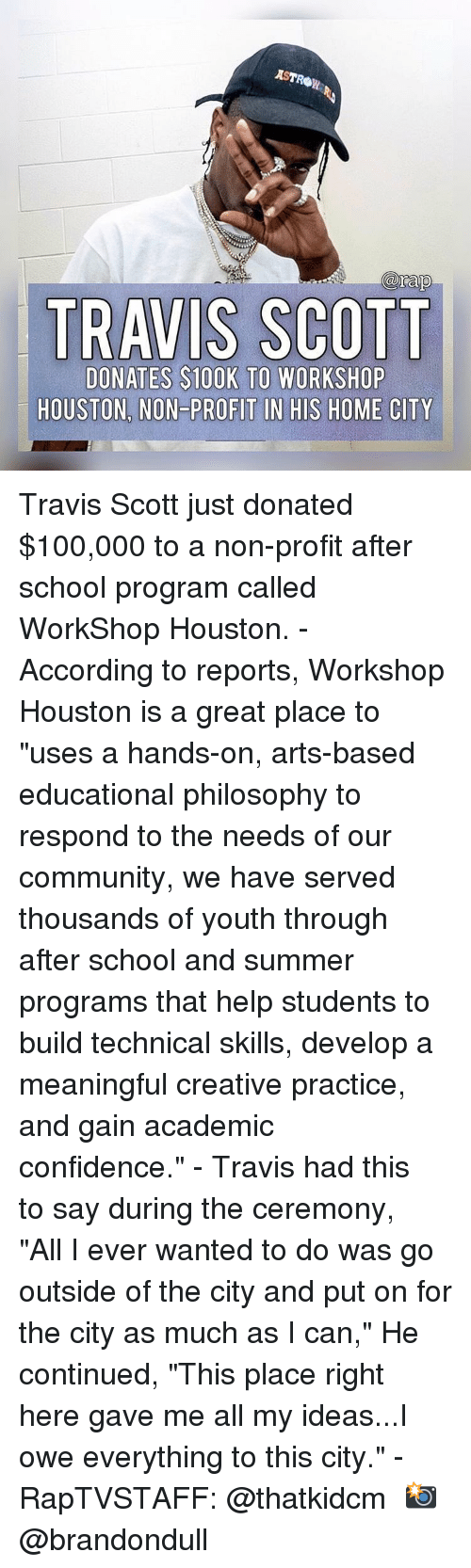 "100k: AST  arap  TRAVIS SCOTT  DONATES $100K TO WORKSHOP  HOUSTON, NON-PROFIT IN HIS HOME CITY Travis Scott just donated $100,000 to a non-profit after school program called WorkShop Houston.⁣ -⁣ According to reports, Workshop Houston is a great place to ""uses a hands-on, arts-based educational philosophy to respond to the needs of our community, we have served thousands of youth through after school and summer programs that help students to build technical skills, develop a meaningful creative practice, and gain academic confidence.""⁣ -⁣ Travis had this to say during the ceremony, ⁣ ⁣ ""All I ever wanted to do was go outside of the city and put on for the city as much as I can,"" He continued, ""This place right here gave me all my ideas...I owe everything to this city.""⁣ -⁣ RapTVSTAFF: @thatkidcm⁣ 📸 @brandondull"