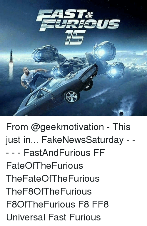 Memes, 🤖, and Fast Furious: AST&  URIOUS From @geekmotivation - This just in... FakeNewsSaturday - - - - - FastAndFurious FF FateOfTheFurious TheFateOfTheFurious TheF8OfTheFurious F8OfTheFurious F8 FF8 Universal Fast Furious