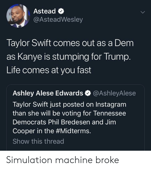 Midterms: Astead <  @AsteadWesley  Taylor Swift comes out as a Dem  as Kanye is stumping for Irump  Life comes at you fast  Ashley Alese Edwards @AshleyAlese  Taylor Swift just posted on Instagram  than she will be voting for lennessee  Democrats Phil Bredesen and Jimm  Cooper in the #Midterms.  Show this threac Simulation machine broke