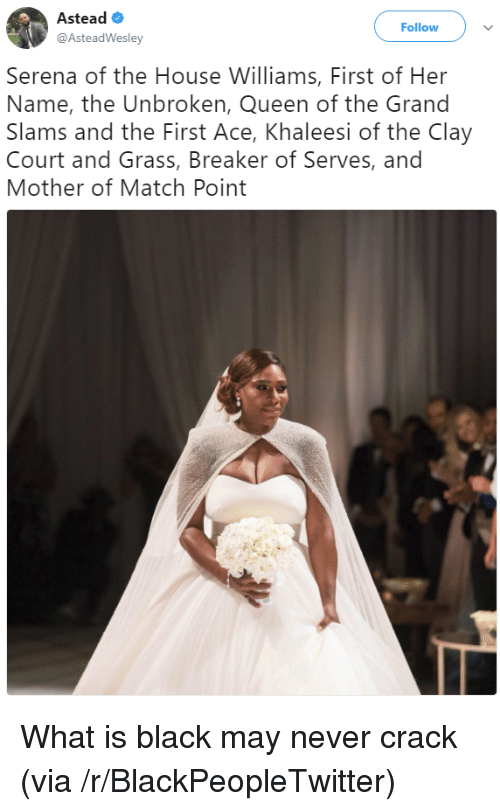 Blackpeopletwitter, Queen, and Black: Astead  @AsteadWesley  Follow  Serena of the House Williams, First of Her  Name, the Unbroken, Queen of the Grand  Slams and the First Ace, Khaleesi of the Clay  Court and Grass, Breaker of Serves, and  Mother of Match Point <p>What is black may never crack (via /r/BlackPeopleTwitter)</p>