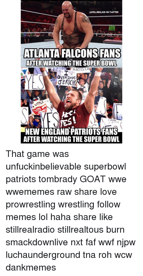 Falcons Fan: ASTLULREALzuS ON TWITTER  ATLANTA FALCONS FANS  AFTER WATCHING THE SUPER BOWL  RATISTA  yES!  NEWENGLANDPATRIOTSFANS  AFTERWATCHING THE SUPER BOWL That game was unfuckinbelievable superbowl patriots tombrady GOAT wwe wwememes raw share love prowrestling wrestling follow memes lol haha share like stillrealradio stillrealtous burn smackdownlive nxt faf wwf njpw luchaunderground tna roh wcw dankmemes