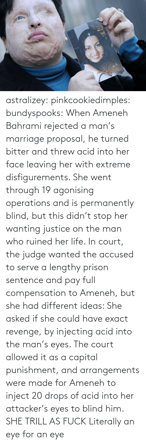 capital punishment: astralizey:  pinkcookiedimples:  bundyspooks:  When Ameneh Bahrami rejected a man's marriage proposal, he turned bitter and threw acid into her face leaving her with extreme disfigurements. She went through 19 agonising operations and is permanently blind, but this didn't stop her wanting justice on the man who ruined her life. In court, the judge wanted the accused to serve a lengthy prison sentence and pay full compensation to Ameneh, but she had different ideas: She asked if she could have exact revenge, by injecting acid into the man's eyes. The court allowed it as a capital punishment, and arrangements were made for Ameneh to inject 20 drops of acid into her attacker's eyes to blind him.  SHE TRILL AS FUCK  Literally an eye for an eye