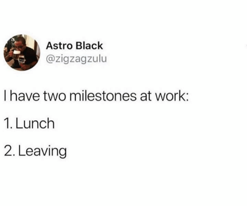 astro: Astro Black  @zigzagzulu  I have two milestones at work:  1. Lunch  2. Leaving