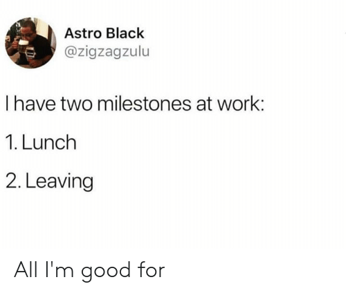 astro: Astro Black  @zigzagzulu  I have two milestones at work:  1. Lunch  2. Leaving All I'm good for