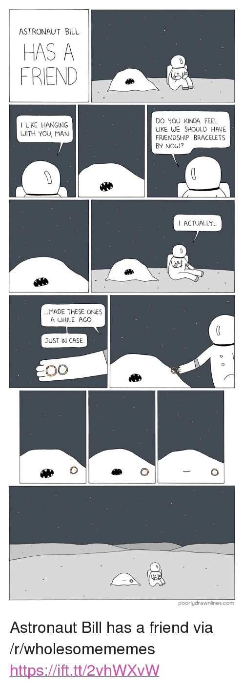 """bracelets: ASTRONAUT BILL  HAS A  FRIEND  DO YOU KINDA FEEL  LIKE WE SHOULD HAVE  FRIENDSHIP BRACELETS  BY NOW?  I LIKE HANGING  WITH YOU, MAN  ACTUALLY  MADE THESE ONES  A WHILE AGO  JUST IN CASE  poorlydrawnlines.com <p>Astronaut Bill has a friend via /r/wholesomememes <a href=""""https://ift.tt/2vhWXvW"""">https://ift.tt/2vhWXvW</a></p>"""