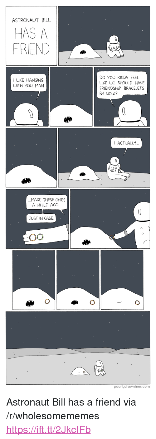 """Friendship, Com, and Friend: ASTRONAUT BILL  HAS A  FRIEND  DO YOU KINDA FEEL  LIKE WE SHOULD HAVE  FRIENDSHIP BRACELETS  BY NOW?  I LIKE HANGING  WITH YOU, MAN  ACTUALLY  MADE THESE ONES  A WHILE AGO  JUST IN CASE  poorlydrawnlines.com <p>Astronaut Bill has a friend via /r/wholesomememes <a href=""""https://ift.tt/2JkcIFb"""">https://ift.tt/2JkcIFb</a></p>"""