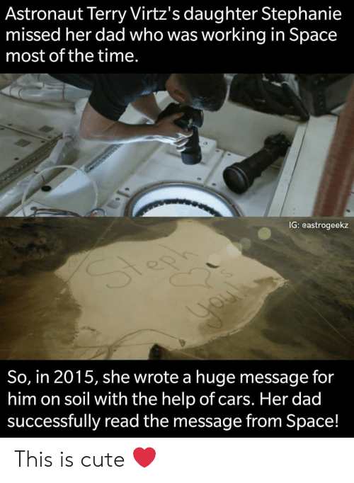 the help: Astronaut Terry Virtz's daughter Stephanie  missed her dad who was working in Space  most of the time.  IG: eastrogeekz  So, in 2015, she wrote a huge message for  him on soil with the help of cars. Her dad  successfully read the message from Space! This is cute ❤️