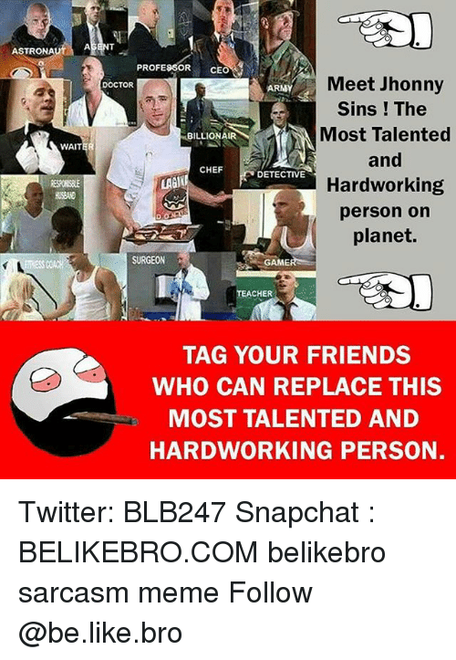 Be Like, Cher, and Doctor: ASTRONAutA  PROFESSOR CEO  Meet Jhonny  Sins ! The  Most Talented  and  Hardworking  person on  planet.  DOCTOR  ARNY  BILLIONAIR  WAIT  CHEF  DETECTIVE  LAGI  884  SURGEON  GAME  CHER  TAG YOUR FRIENDS  WHO CAN REPLACE THIS  MOST TALENTED AND  HARDWORKING PERSON. Twitter: BLB247 Snapchat : BELIKEBRO.COM belikebro sarcasm meme Follow @be.like.bro