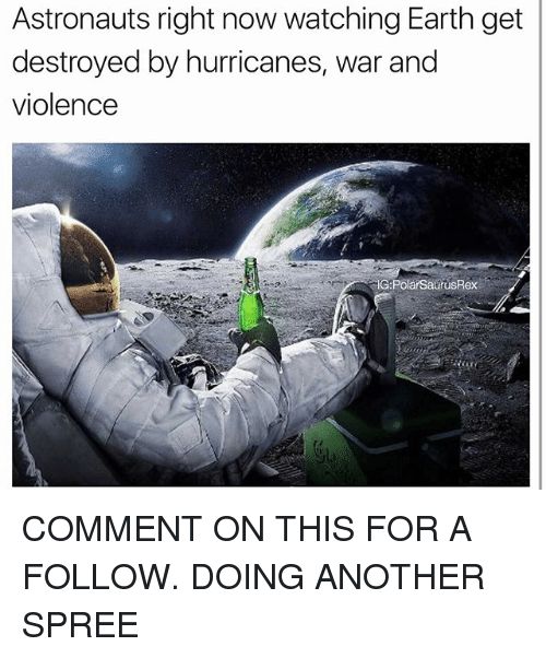 Memes, Earth, and 🤖: Astronauts right now watching Earth get  destroyed by hurricanes, war and  violence  G:PolarSatrusRex COMMENT ON THIS FOR A FOLLOW. DOING ANOTHER SPREE