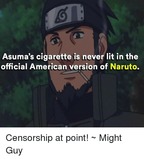 Naruto: Asuma's cigarette is never lit in the  official American version of Naruto. Censorship at point! ~ Might Guy