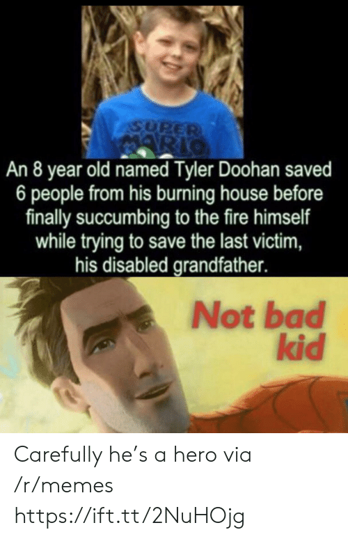 Disabled: ASUPER  ARIO  An 8 year old named Tyler Doohan saved  6 people from his burning house before  finally succumbing to the fire himself  while trying to save the last victim,  his disabled grandfather.  Not bad  kid Carefully he's a hero via /r/memes https://ift.tt/2NuHOjg