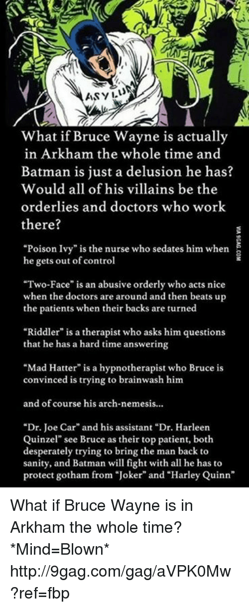 """Joker And Harley: ASVILU  What if Bruce Wayne is actually  in Arkham the whole time and  Batman is just a delusion he has?  would all of his villains be the  orderlies and doctors who work  there?  """"Poison Ivy"""" is the nurse who sedates him when  he gets out of control  """"Two-Face"""" is an abusive orderly who acts nice  when the doctors are around and then beats up  the patients when their backs are turned  """"Riddler"""" is a therapist who asks him questions  that he has a hard time answering  """"Mad Hatter"""" is a hypnotherapist who Bruce is  convinced is trying to brainwash him  and of course his arch-nemesis...  """"Dr. Joe Car"""" and his assistant """"Dr. Harleen  Quinzel"""" see Bruce as their top patient, both  desperately trying to bring the man back to  sanity, and Batman will fight with all he has to  protect gotham from """"Joker"""" and """"Harley Quinn"""" What if Bruce Wayne is in Arkham the whole time? *Mind=Blown* http://9gag.com/gag/aVPK0Mw?ref=fbp"""