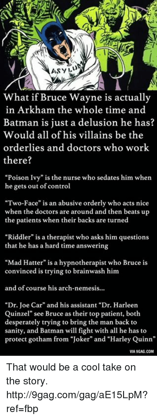 """Joker And Harley: ASYLu  What if Bruce Wayne is actually  in Arkham the whole time and  Batman is just a delusion he has?  Would all of his villains be the  orderlies and doctors who work  there?  """"Poison Ivy"""" is the nurse who sedates him when  he gets out of control  """"Two-Face"""" is an abusive orderly who acts nice  when the doctors are around and then beats up  the patients when their backs are turned  """"Riddler"""" is a therapist who asks him questions  that he has a hard time answering  """"Mad Hatter"""" is a hypnotherapist who Bruce is  convinced is trying to brainwash him  and of course his arch-nemesis...  """"Dr. Joe Car"""" and his assistant """"Dr. Harleen  Quinzel"""" see Bruce as their top patient, both  desperately trying to bring the man back to  sanity, and Batman will fight with all he has to  protect gotham from """"Joker"""" and """"Harley Quinn  VIA 9GAG.COM That would be a cool take on the story. http://9gag.com/gag/aE15LpM?ref=fbp"""