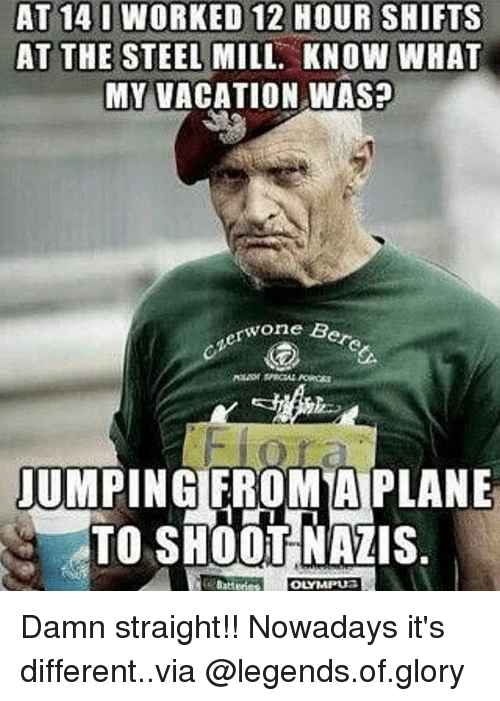 Memes, Vacation, and 🤖: AT 14 I WORKED 12 HOUR SHIFTS  AT THE STEEL MILL. KNOW WHAT  MY VACATION WAS?  one Bere  JUMPING FROM A PLANE  TO SHOOT NAZIS Damn straight!! Nowadays it's different..via @legends.of.glory
