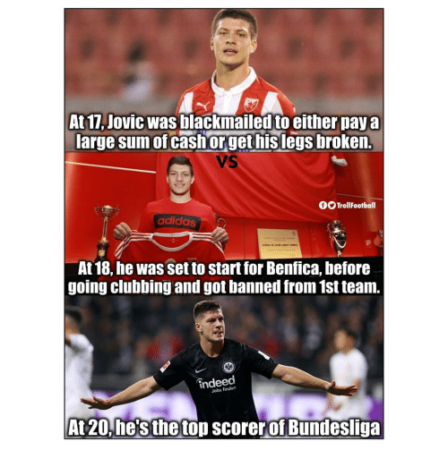 bundesliga: At 17, Jovic was blackmailed to either pay a  arge sum of cash orget hislegs broken.  VS  fOTrollFootball  adidas  At 18, he was set to start for Benfica, before  going clubbing and got banned from 1st team.  indeed  Jobs finden  At20, he's the top scorer of Bundesliga