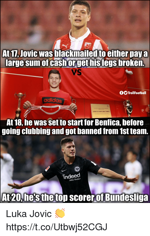 Clubbing: At 17, Jovic was blackmailed to either pay a  large sum of cash orget hislegs broken.  VS  fTrollFootball  adidas  At 18, he was set to start for Benfica, before  going clubbing and got banned from 1st team.  indeed  Jobs findern  At 20,he's the top scorerof Bundesliga Luka Jovic 👏 https://t.co/Utbwj52CGJ