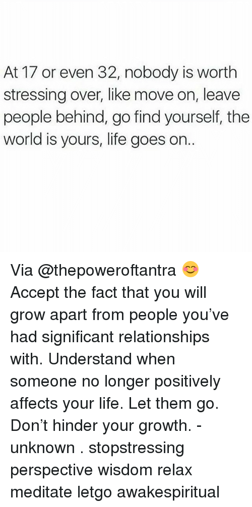 letgo: At 17 or even 32, nobody is worth  stressing over, like move on, leave  people behind, go find yourself, the  world is yours, life goes on. Via @thepoweroftantra 😊 Accept the fact that you will grow apart from people you've had significant relationships with. Understand when someone no longer positively affects your life. Let them go. Don't hinder your growth. - unknown . stopstressing perspective wisdom relax meditate letgo awakespiritual
