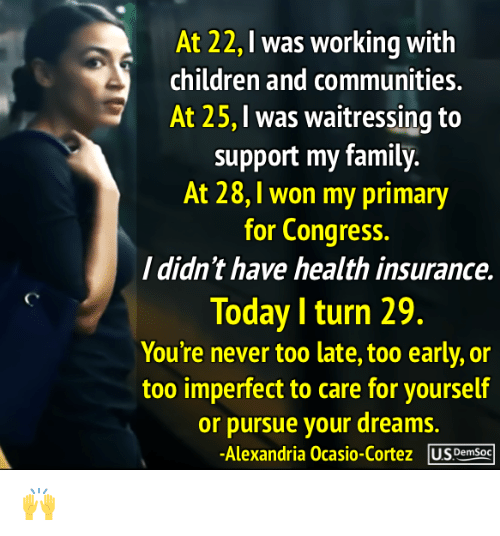 Health Insurance: At 22,I was working with  children and communities.  At 25, I was waitressing to  support my family.  At 28, I won my primary  for Congress.  I didn't have health insurance.  Today I turn 29  You're never too late, too early, or  too imperfect to care for yourself  or pursue your dreams.  Alexandria Ocasio-Cortez usDeunsog 🙌