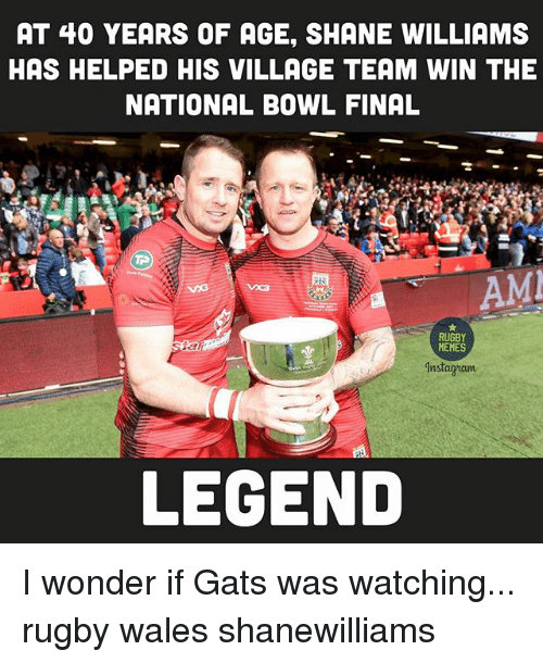 Memes, Rugby, and Shane: AT 40 YEARS OF AGE, SHANE WILLIAMS  HAS HELPED HIS VILLAGE TEAM WIN THE  NATIONAL BOWL FINAL  AMI  RUGBY  MEMES  Mnstagram  LEGEND I wonder if Gats was watching... rugby wales shanewilliams