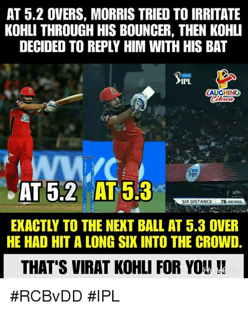 irritate: AT 5.2 OVERS, MORRIS TRIED TO IRRITATE  KOHLI THROUGH HIS BOUNCER, THEN KOHLI  DECIDED TO REPLY HIM WITH HIS BAT  IPL  AUGHING  AT 53  SIX DISTANCE  76 METRES  EXACTLY TO THE NEXT BALL AT 5.3 OVER  HE HAD HIT A LONG SIX INTO THE CROWD.  THAT'S VIRAT KOHLI FOR YOU #RCBvDD #IPL