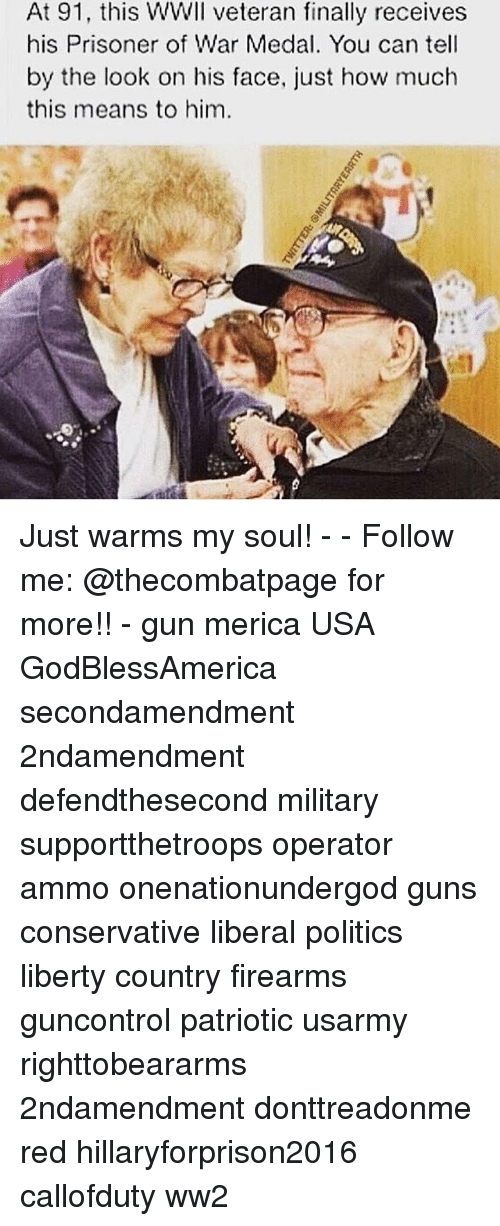 Hillaryforprison2016: At 91, this WWll veteran finally receives  his Prisoner of War Medal. You can tell  by the look on his face, just how much  this means to him Just warms my soul! - - Follow me: @thecombatpage for more!! - gun merica USA GodBlessAmerica secondamendment 2ndamendment defendthesecond military supportthetroops operator ammo onenationundergod guns conservative liberal politics liberty country firearms guncontrol patriotic usarmy righttobeararms 2ndamendment donttreadonme red hillaryforprison2016 callofduty ww2
