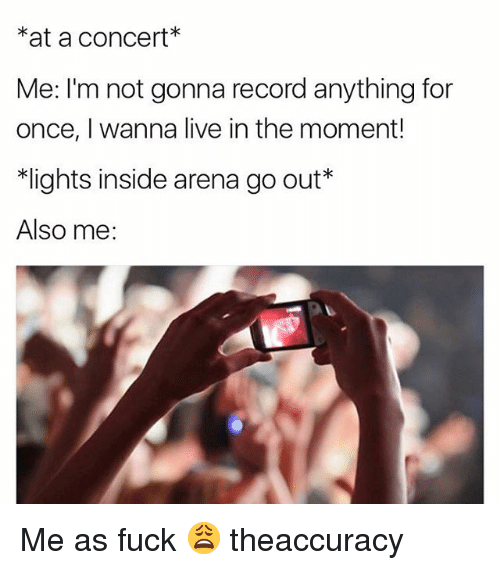 Memes, Fuck, and Live: at a concert  Me: I'm not gonna record anything for  once, I wanna live in the moment!  *lights inside arena go out*  Also me: Me as fuck 😩 theaccuracy