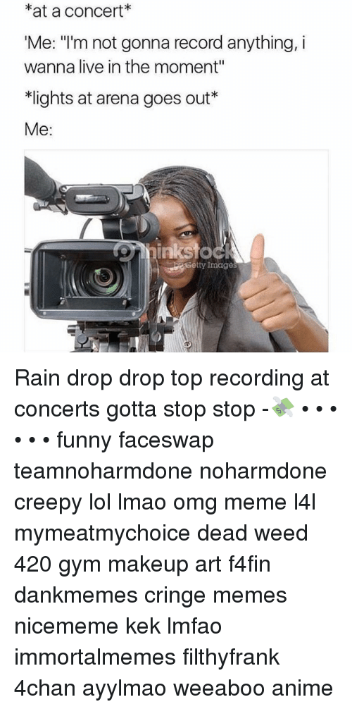 """Stop Funny: at a Concert  Me: """"I'm not gonna record anything, i  wanna live in the moment""""  *lights at arena goes out  Me  inksto  Getty Images Rain drop drop top recording at concerts gotta stop stop -💸 • • • • • • funny faceswap teamnoharmdone noharmdone creepy lol lmao omg meme l4l mymeatmychoice dead weed 420 gym makeup art f4fin dankmemes cringe memes nicememe kek lmfao immortalmemes filthyfrank 4chan ayylmao weeaboo anime"""