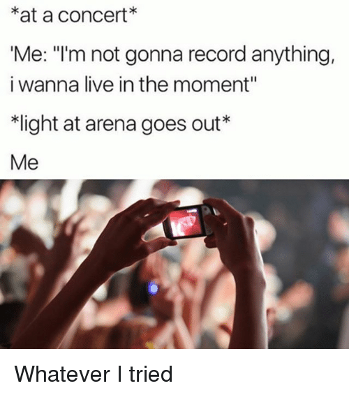 "Live, Record, and Girl Memes: *at a concert*  Me: ""I'm not gonna record anything,  i wanna live in the moment""  ight at arena goes out""  Me Whatever I tried"