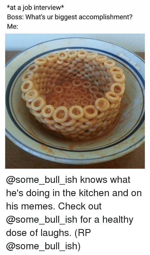 Job Interview, Memes, and 🤖: *at a job interview*  Boss: What's ur biggest accomplishment?  Me: @some_bull_ish knows what he's doing in the kitchen and on his memes. Check out @some_bull_ish for a healthy dose of laughs. (RP @some_bull_ish)