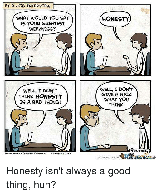 Huh, I Dont Give a Fuck, and Job Interview: AT A JOB INTERVIEW  WHAT WOULD YOU SAY  IS YOUR GREATEST  WEAKNESS?  WELL, I DON'T  THINK HONESTY  IS A BAD THING!  MEMECENTER.  CONUPABLOSTANLEY  IDEA BY JUSTIN85  HONESTY  1  WELL I DON'T  GIVE A FUCK  WHAT YOU  THINK  PABLO SAN  memecenter-com Honesty isn't always a good thing, huh?