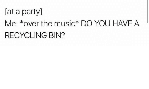 recycling: [at a party]  Me: *over the music* DO YOU HAVE A  RECYCLING BIN?