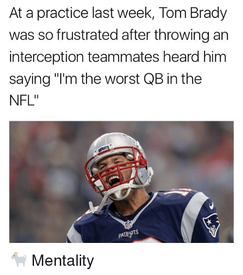 """Memes, Nfl, and The Worst: At a practice last week, Tom Brady  was so frustrated after throwingan  interception teammates heard him  saying """"I'm the worst QB in the  NFL""""  TS  PATRID 🐐 Mentality"""