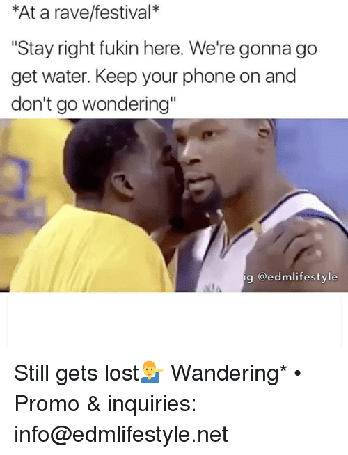"""A Rave: *At a rave/festival  """"Stay right fukin here. We're gonna go  get water. Keep your phone on and  don't go wondering""""  ig Gedmlifestyle Still gets lost💁♂️ Wandering* • Promo & inquiries: info@edmlifestyle.net"""