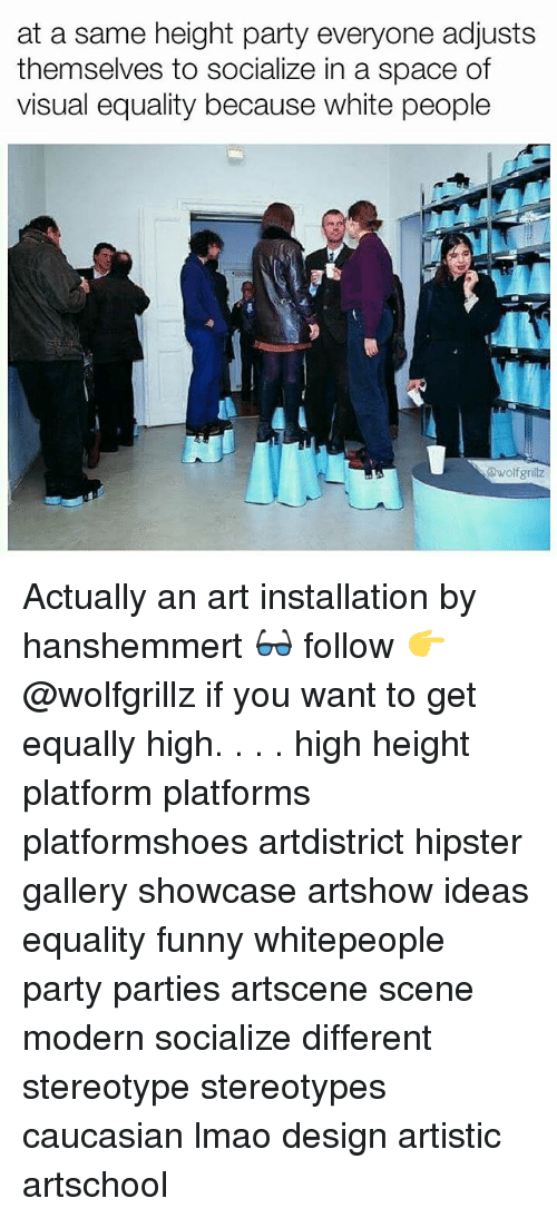 Funny, Hipster, and Lmao: at a same height party everyone adjusts  themselves to socialize in a space of  visual equality because white people  awolfgrillz Actually an art installation by hanshemmert 👓 follow 👉 @wolfgrillz if you want to get equally high. . . . high height platform platforms platformshoes artdistrict hipster gallery showcase artshow ideas equality funny whitepeople party parties artscene scene modern socialize different stereotype stereotypes caucasian lmao design artistic artschool