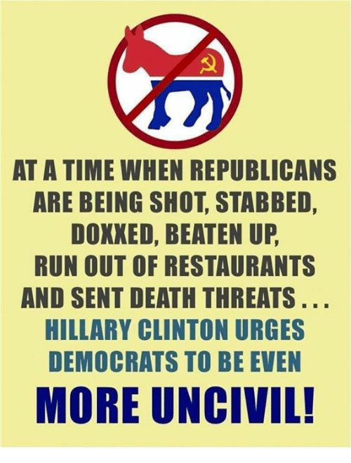 Hillary Clinton, Memes, and Run: AT A TIME WHEN REPUBLICANS  ARE BEING SHOT, STABBED,  DOXXED, BEATEN UP  RUN OUT OF RESTAURANTS  AND SENT DEATH THREATS  HILLARY CLINTON URGES  DEMOCRATS TO BE EVEN  MORE UNCIVIL!
