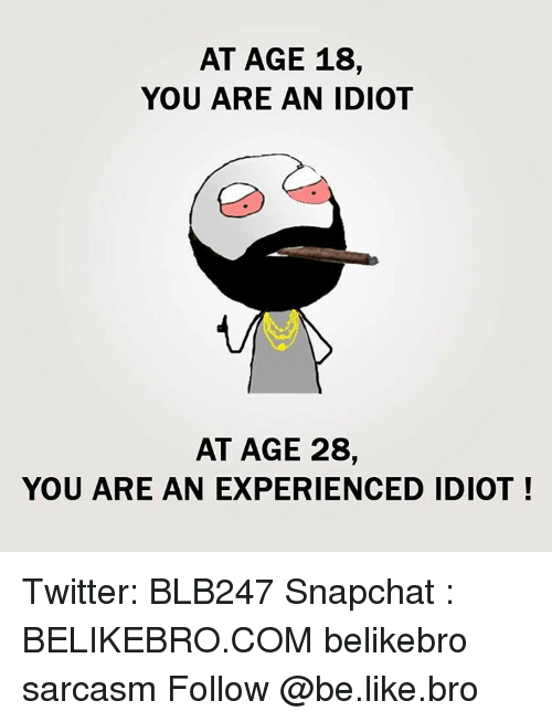 Experiencers: AT AGE 18,  YOU ARE AN IDIOT  AT AGE 28,  YOU ARE AN EXPERIENCED IDIOT! Twitter: BLB247 Snapchat : BELIKEBRO.COM belikebro sarcasm Follow @be.like.bro