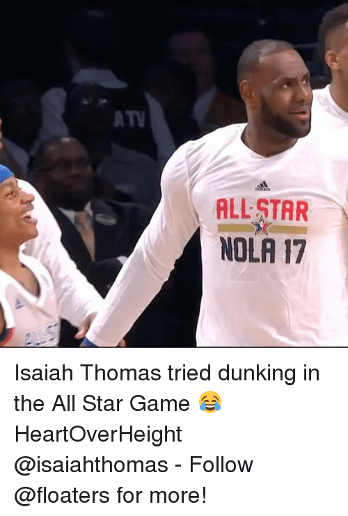 All Star, Memes, and Game: AT  ALL STAR  NOLA 17 Isaiah Thomas tried dunking in the All Star Game 😂 HeartOverHeight @isaiahthomas - Follow @floaters for more!