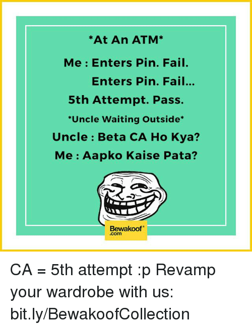 Memes, 🤖, and Atm: At An ATM  Me Enters Pin. Fail.  Enters Pin. Fail...  5th Attempt. Pass.  *Uncle Waiting Outside  Uncle Beta CA Ho Kya?  Me Aapko Kaise Pata?  Bewakoof  .com CA = 5th attempt :p  Revamp your wardrobe with us: bit.ly/BewakoofCollection