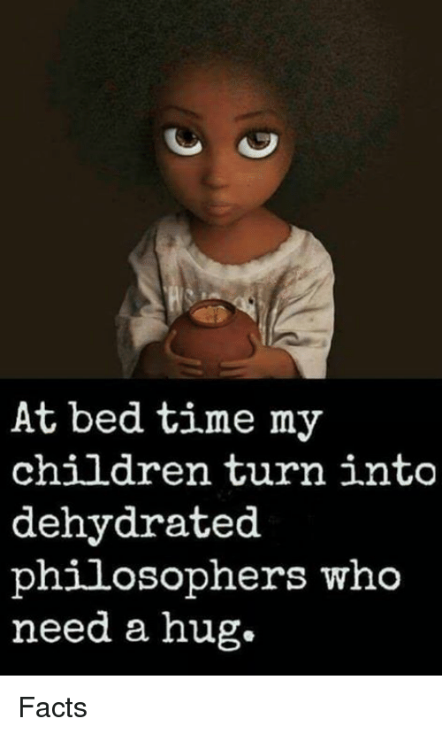 bed time: At bed time my  children turn into  dehydrated  philosophers who  need a hug. Facts