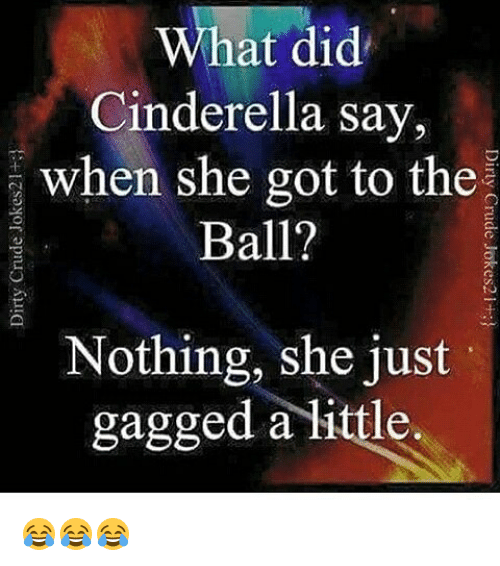 Cinderella , Memes, and 🤖: at did  Cinderella say,  when she got to the  Ball?  Nothing, she just  gagged a little. 😂😂😂