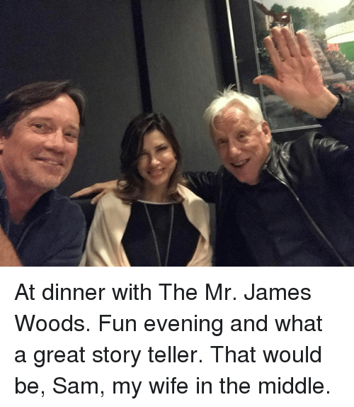 Memes, The Middle, and Wife: At dinner with The Mr. James Woods.  Fun evening and what a great story teller.  That would be, Sam, my wife in the middle.