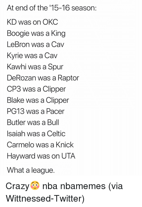 cav: At end of the '15-16 season:  KD was on OKC  Boogie was a King  LeBron was a Cav  Kvrie was a Cav  Kawhi was a Spur  DeRozan was a Raptor  CP3 was a Clipper  Blake was a Clipper  PG13 was a Pacer  Butler was a Bul  Isaiah was a Celtic  Carmelo was a Knick  Hayward was on UTA  What a league Crazy😳 nba nbamemes (via ‪Wittnessed‬-Twitter)