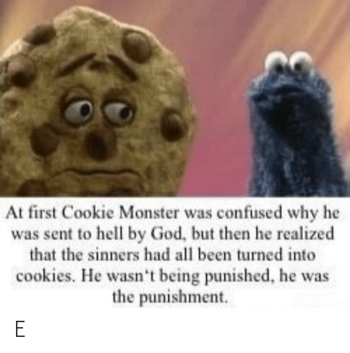 At First: At first Cookie Monster was confused why he  was sent to hell by God, but then he realized  that the sinners had all been turned into  cookies. He wasn't being punished, he was  the punishment. E