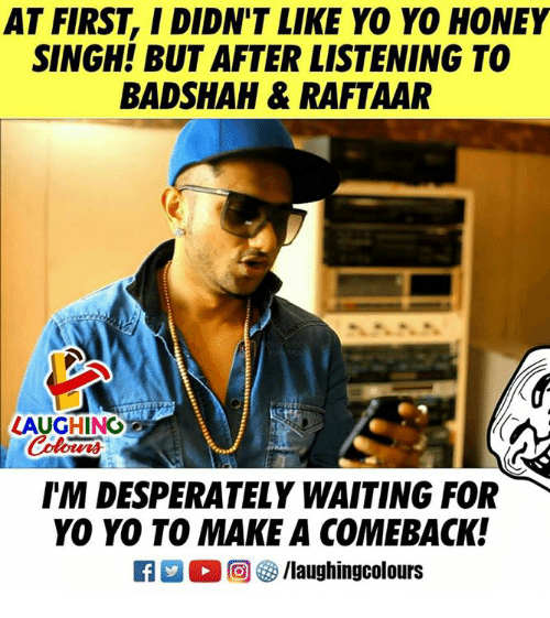Yo, Waiting..., and Indianpeoplefacebook: AT FIRST, I DIDN'T LIKE YO YO HONEY  SINGH! BUT AFTER LISTENING TO  BADSHAH& RAFTAAR  LAUGHING  Colours  IM DESPERATELY WAITING FOR  YO YO TO MAKE A COMEBACK!